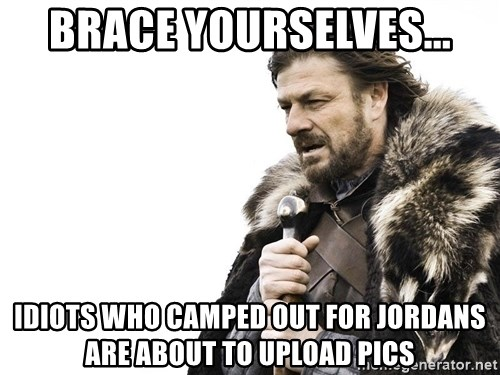 Winter is Coming - brace yourselves... Idiots who camped out for jordans are about to upload pics