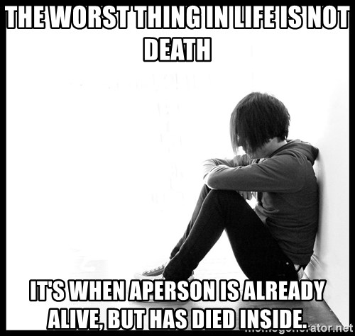 First World Problems - The worst thing in life is not death it's when aperson is already alive, but has died inside.