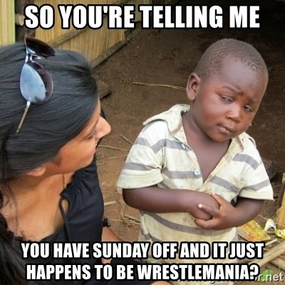 Skeptical 3rd World Kid - So you're telling me You have Sunday off and it just happens to be wrestlemania?