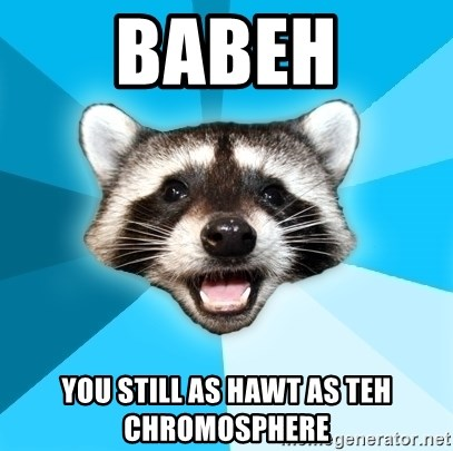 Lame Pun Coon - BABEH YOU STILL AS HAWT AS TEH CHROMOSPHERE