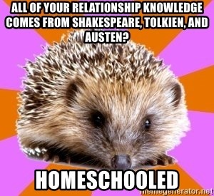 Homeschooled Hedgehog - All of your relationship knowledge comes from Shakespeare, Tolkien, and Austen? Homeschooled