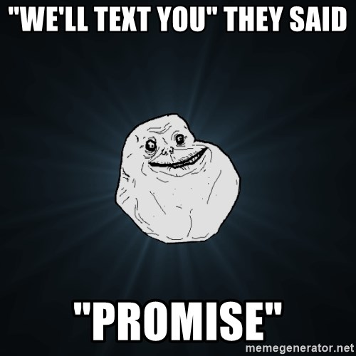 "Forever Alone - ""We'll text you"" they said ""Promise"""