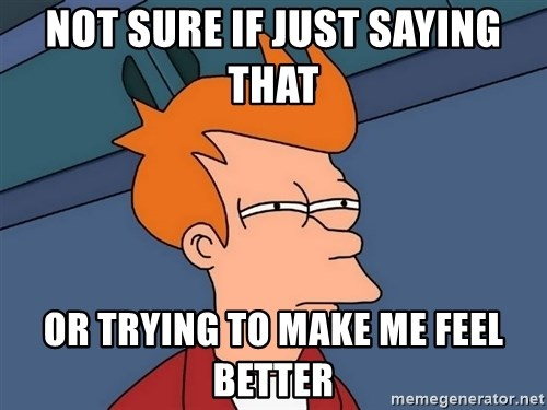 Futurama Fry - Not sure if just saying that  Or trying to make me feel better