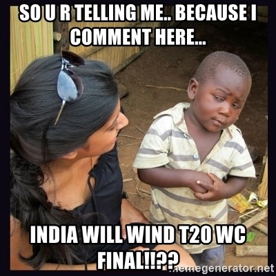 Skeptical third-world kid - so u r telling me.. because i comment here... india will wind t20 wc final!!??