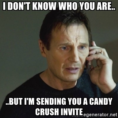 taken meme - I don't know who you are.. ..but I'm sending you a Candy Crush invite