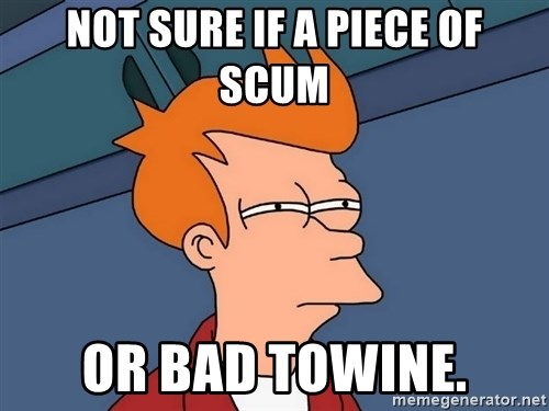 Futurama Fry - not sure if a piece of scum or bad towine.