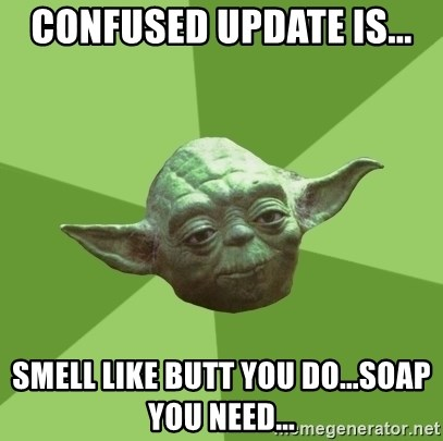 Advice Yoda Gives - Confused update is... Smell like butt you do...soap you need...