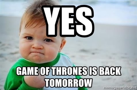 fist pump baby - Yes Game of Thrones is back tomorrow