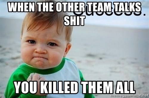 success baby - when the other team talks shit you killed them all