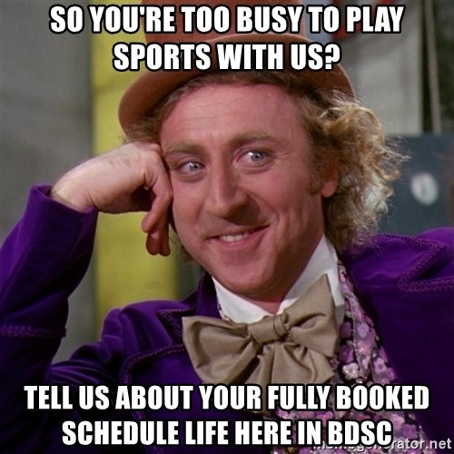 Willy Wonka - SO YOU'RE TOO BUSY TO PLAY SPORTS WITH US? TELL US ABOUT YOUR FULLY BOOKED SCHEDULE LIFE HERE IN BDSC