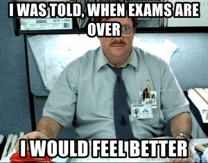 I was told there would be ___ - i was told, when exams are over i would feel better