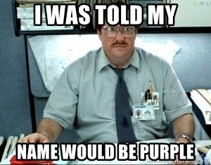 I was told there would be ___ - I WAS TOLD MY NAME WOULD BE PURPLE