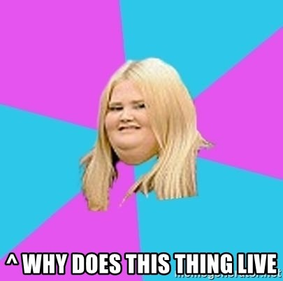Fat Girl -  ^ why does this thing live