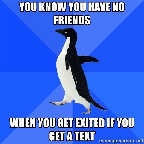 Socially Awkward Penguin - You know you have no friends When you get exited if you get a text