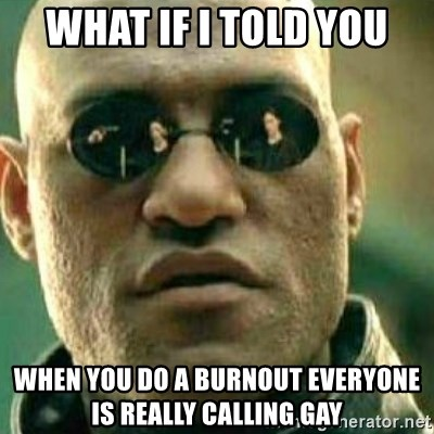 What If I Told You - What if I told you when you do a burnout everyone is really calling gay