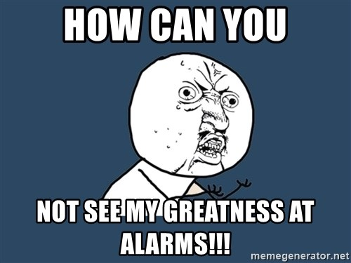Y U No - how can you not see my greatness at alarms!!!