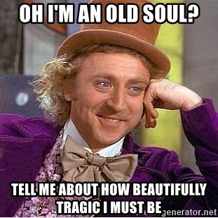 Willy Wonka - Oh i'm an old soul? Tell me about how beautifully tragic i must be