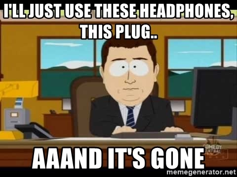 south park aand it's gone - I'll just use these headphones, this plug.. aaand it's gone