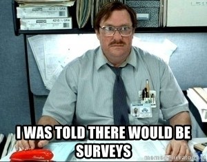 I was told there would be ___ -  I was told there would be surveys