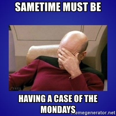 Picard facepalm  - SAMETIME MUST BE HAVING A CASE OF THE MONDAYS