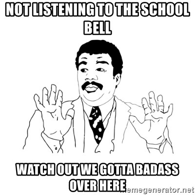 we got a badass over here - Not listening to the school bell Watch out we gotta badass over here
