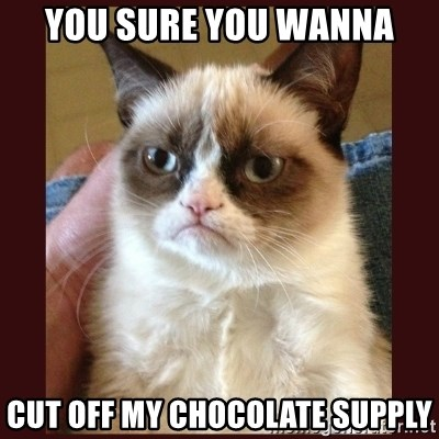 Tard the Grumpy Cat - You sure you wanna cut off my chocolate supply