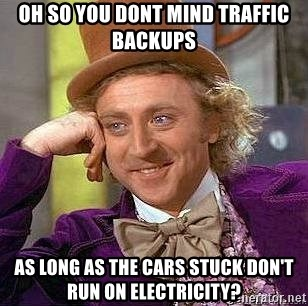 Willy Wonka - oh so you dont mind traffic backups as long as the cars stuck don't run on electricity?