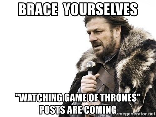"""Winter is Coming - Brace  yourselves """"Watching Game of thrones"""" posts are coming"""