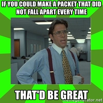 Lumberg - If you could make a packet that did not fall apart every time That'd be great