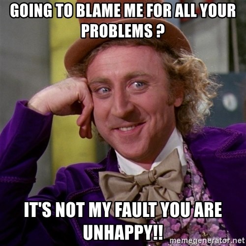 Willy Wonka - going to blame me for all your problems ? It's not my fault you are unhappy!!