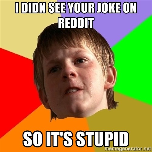 Angry School Boy - I didn see your joke on reddit so it's stupid