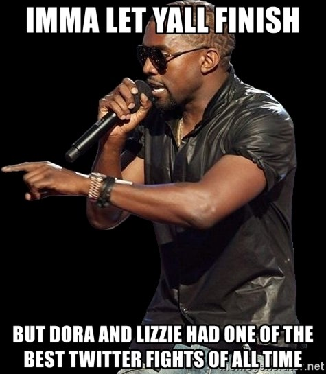 Kanye West - IMMA LET YALL FINISH  BUT DORA AND LIZZIE HAD ONE OF THE BEST TWITTER FIGHTS OF ALL TIME