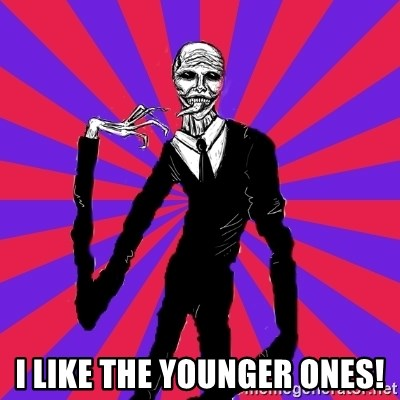 slender man -  I like the younger ones!