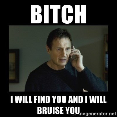 I will find you and kill you - Bitch I will find you and I will bruise you