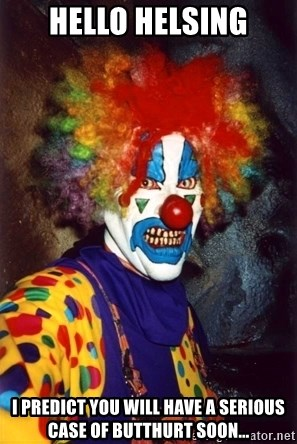 Insanity Clown - hello helsing i predict you will have a serious case of butthurt soon...