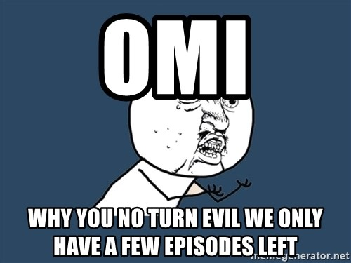 Y U No - omi why you no turn evil we only have a few episodes left