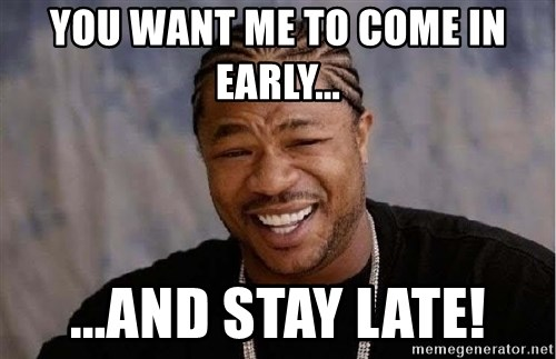 Yo Dawg - You want me to come in early... ...and stay late!