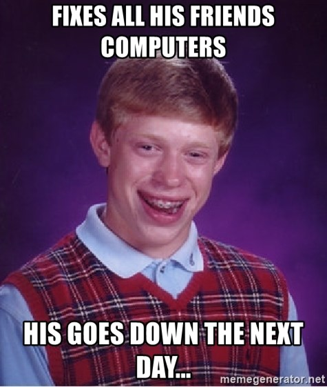 Bad Luck Brian - fixes all his friends computers his goes down the next day...