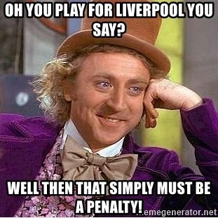 Willy Wonka - Oh you play for Liverpool you say? Well then that simply MUST be a penalty!