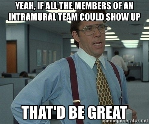 Office Space That Would Be Great - Yeah, if all the members of an intramural team could show up That'd be great