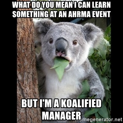Koala can't believe it - WHAT DO YOU MEAN I CAN LEARN SOMETHING AT AN AHRMA EVENT BUT I'M A KOALIFIED MANAGER