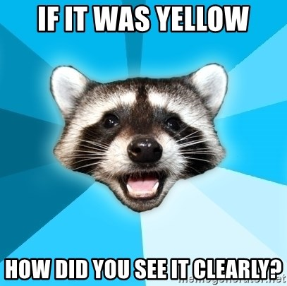 Lame Pun Coon - if it was yellow how did you see it clearly?