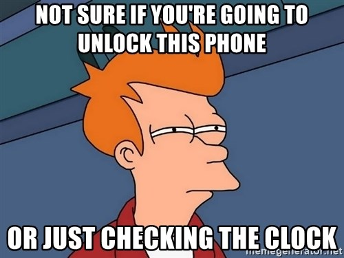 Futurama Fry - Not sure if you're going to unlock this phone Or just checking the clock
