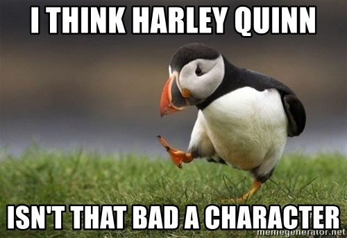 Unpopular Opinion Puffin - i think harley quinn isn't that bad a character