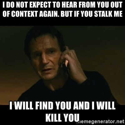 liam neeson taken - I do not expect to hear from you out of context again. BUT IF YOU STALK ME I WILL FIND YOU AND I WILL KILL YOU