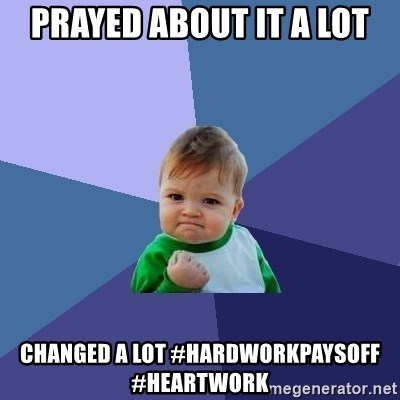Success Kid - prayed about it a lot changed a lot #hardworkpaysoff #heartwork