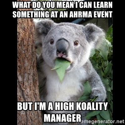 Koala can't believe it - WHAT DO YOU MEAN I CAN LEARN SOMETHING AT AN AHRMA EVENT BUT I'M A HIGH KOALITY MANAGER