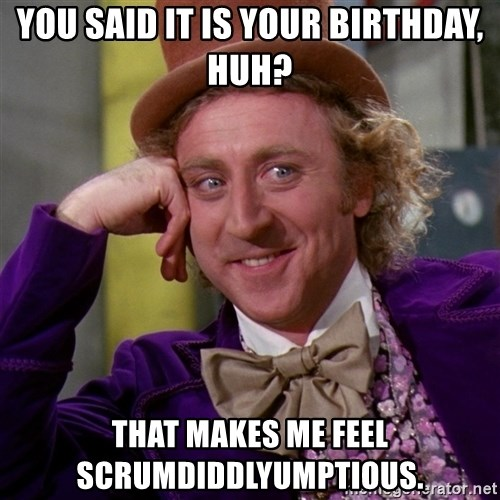 Willy Wonka - You said it is your birthday, huh? That makes me feel scrumdiddlyumptious.
