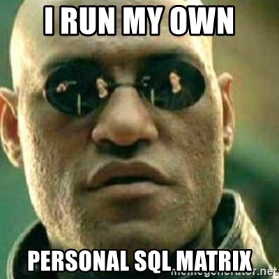 What If I Told You - I run my own  personal sql matrix