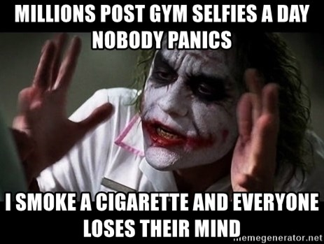 joker mind loss - Millions post gym selfies a day nobody panics i smoke a CIGARETTE and everyone loses their mind